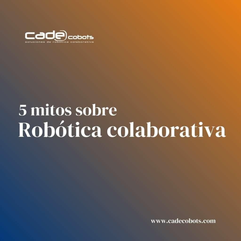 5 mitos sobre los robots colaborativos.
